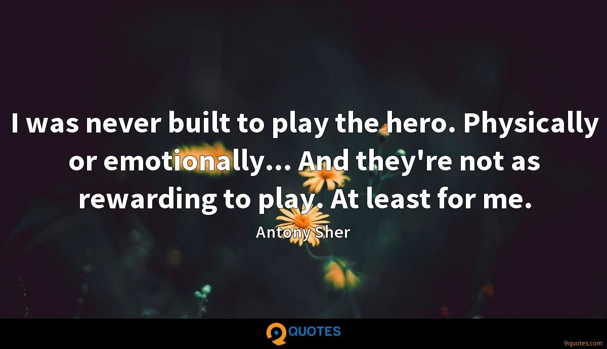I was never built to play the hero. Physically or emotionally... And they're not as rewarding to play. At least for me.