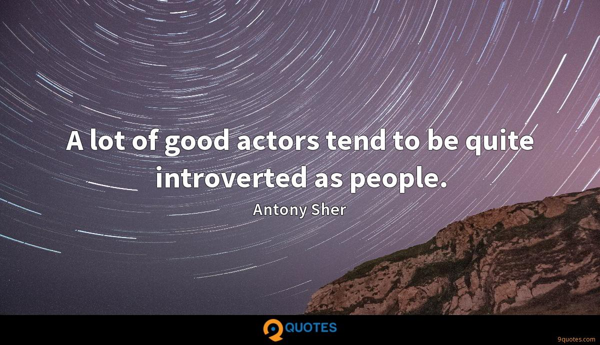 A lot of good actors tend to be quite introverted as people.