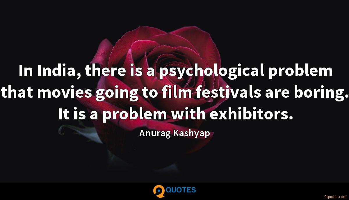 In India, there is a psychological problem that movies going to film festivals are boring. It is a problem with exhibitors.