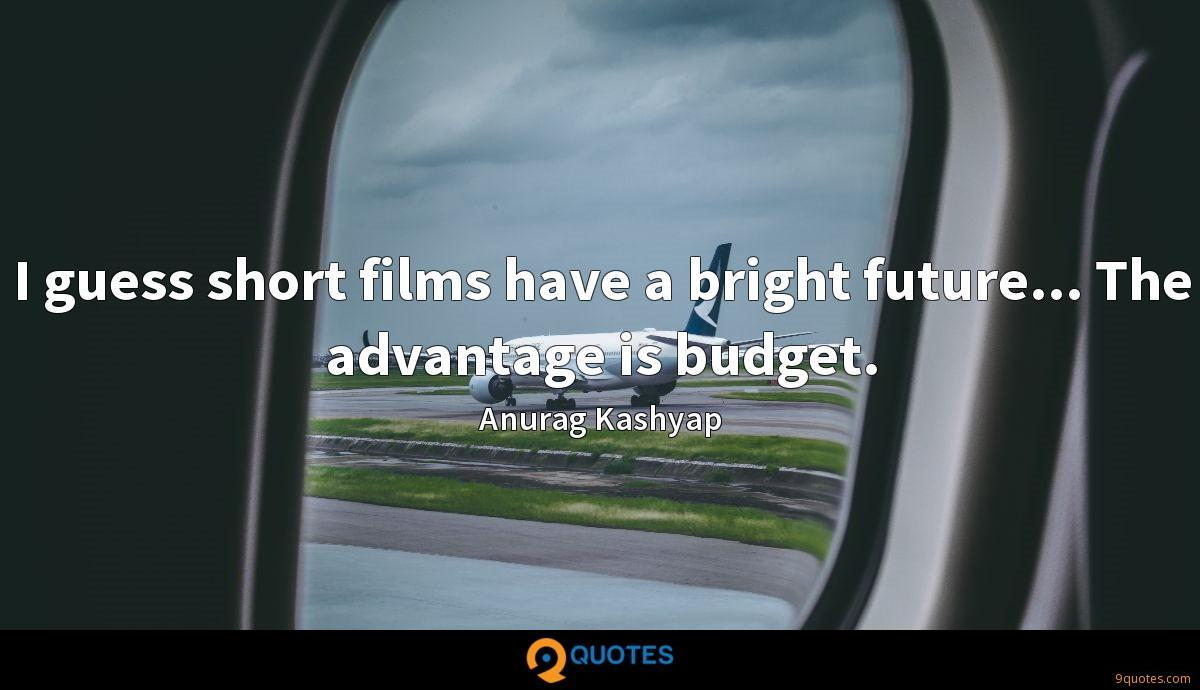 I guess short films have a bright future... The advantage is budget.