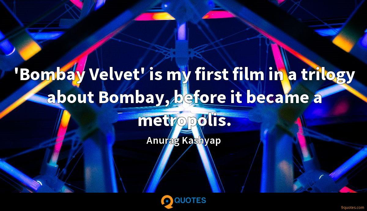 'Bombay Velvet' is my first film in a trilogy about Bombay, before it became a metropolis.