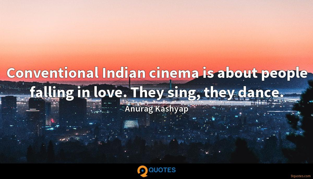 Conventional Indian cinema is about people falling in love. They sing, they dance.