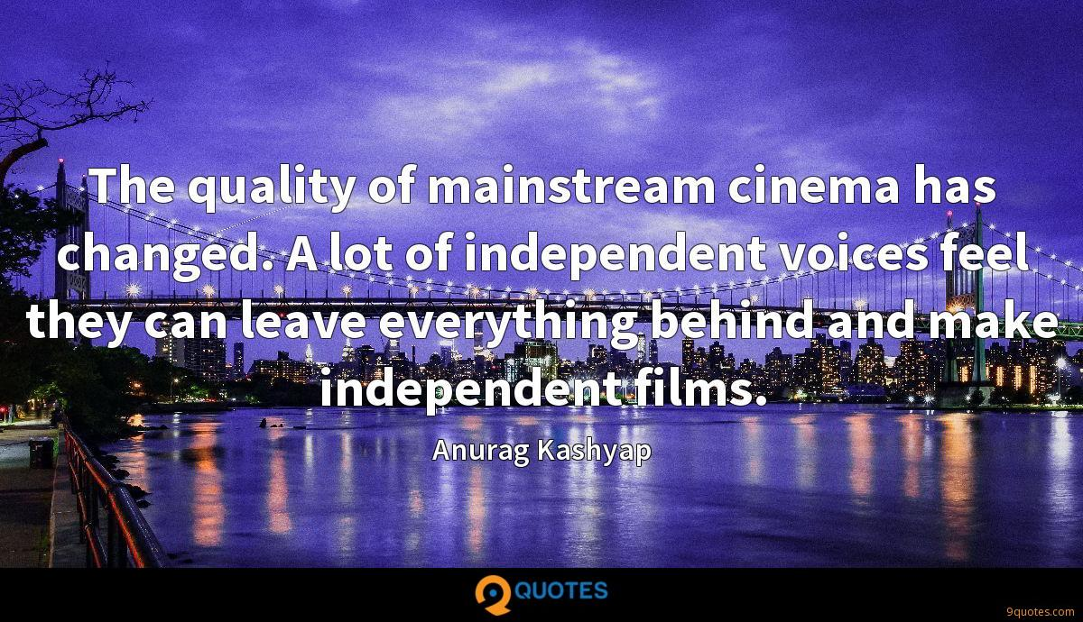 The quality of mainstream cinema has changed. A lot of independent voices feel they can leave everything behind and make independent films.