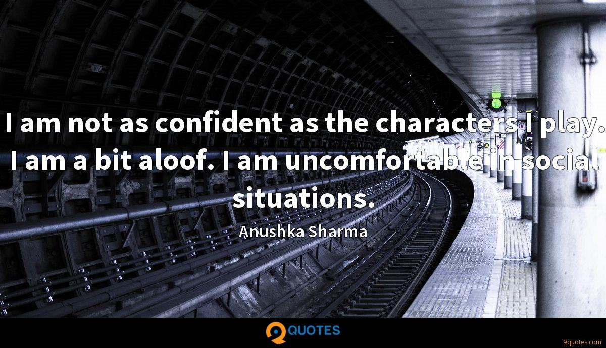 I am not as confident as the characters I play. I am a bit aloof. I am uncomfortable in social situations.