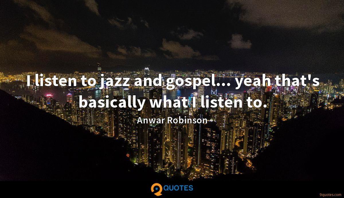 I listen to jazz and gospel... yeah that's basically what I listen to.