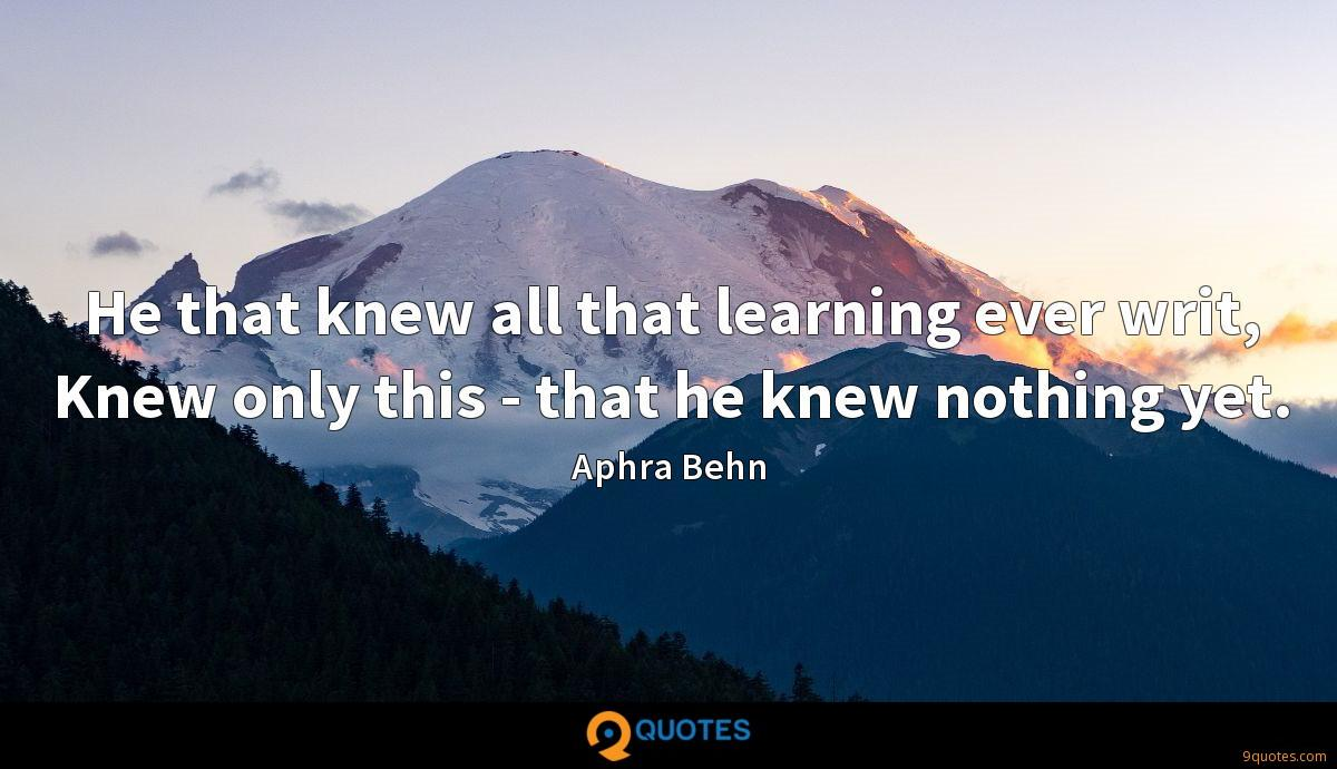 He that knew all that learning ever writ, Knew only this - that he knew nothing yet.