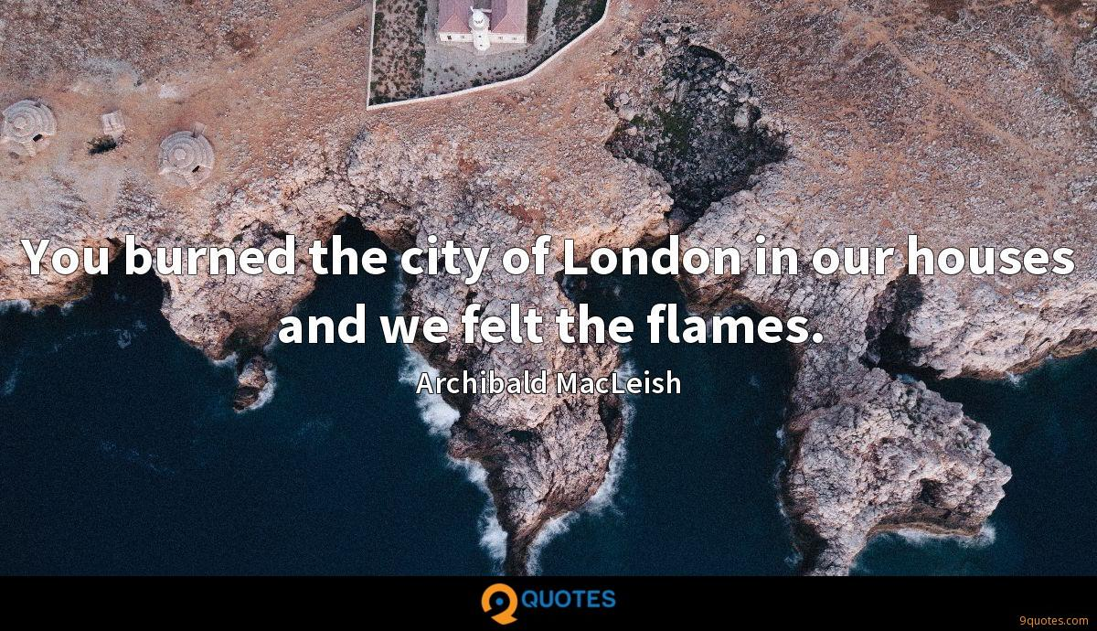 You burned the city of London in our houses and we felt the flames.