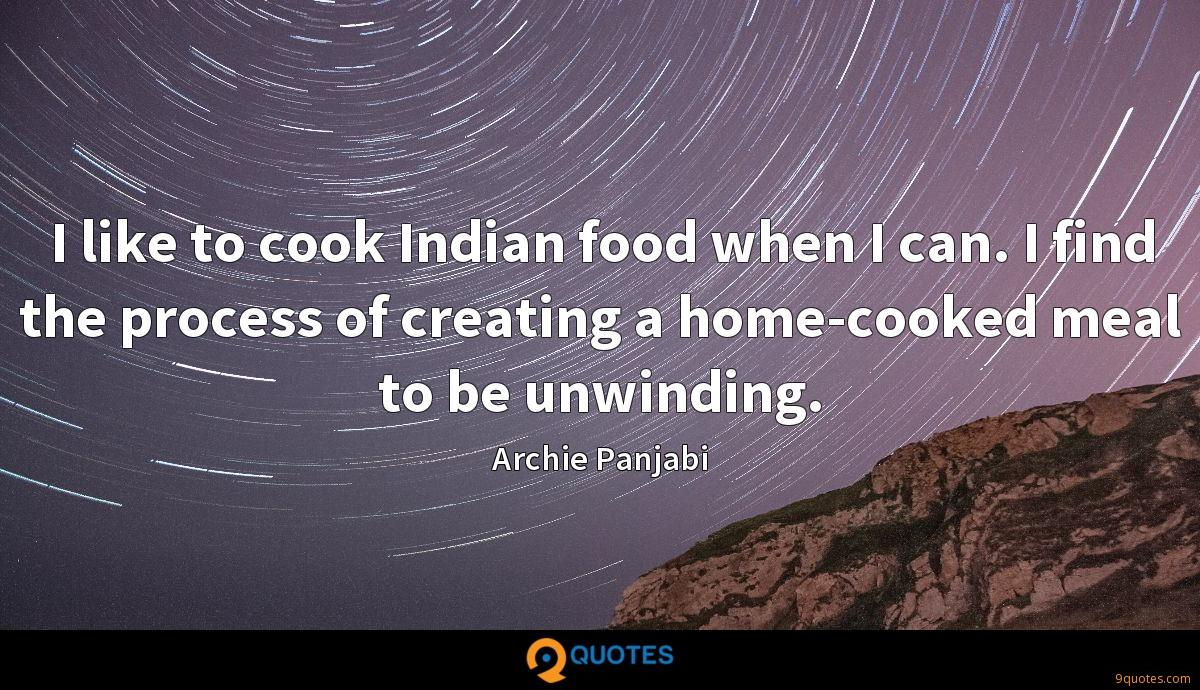 I like to cook Indian food when I can. I find the process of creating a home-cooked meal to be unwinding.