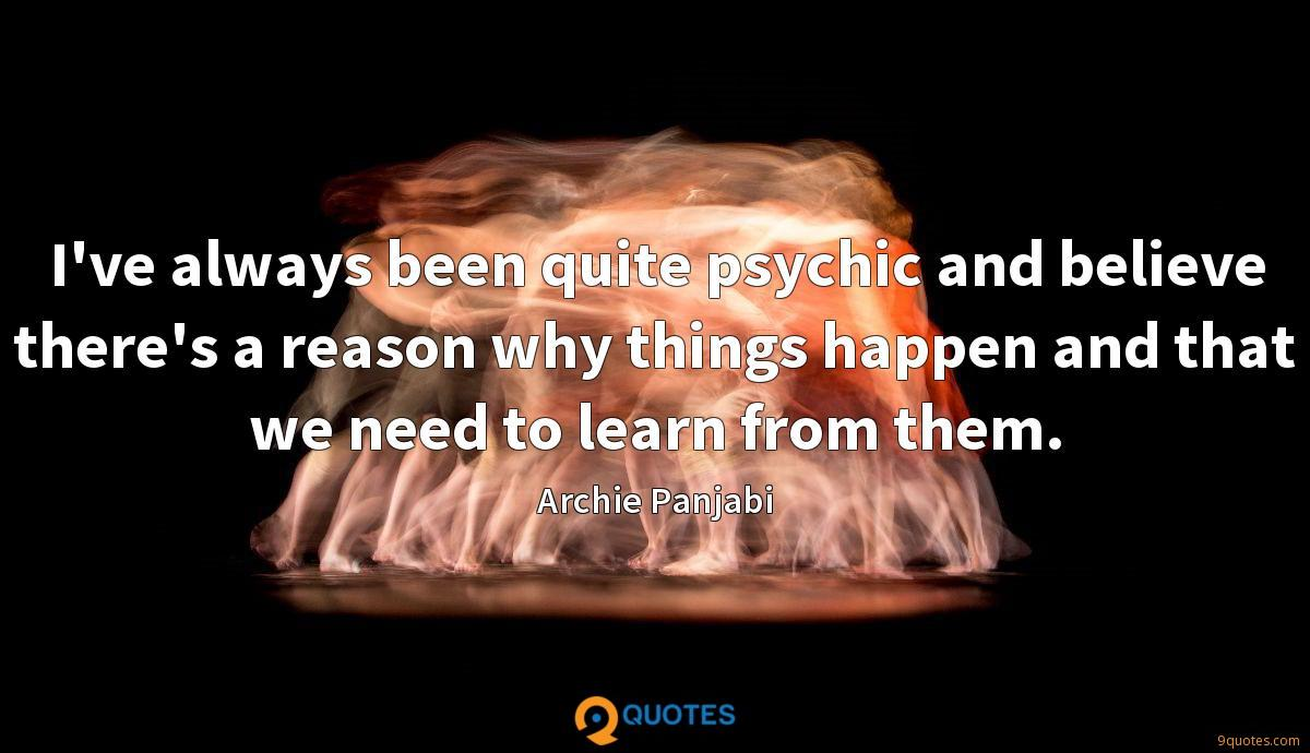 I've always been quite psychic and believe there's a reason why things happen and that we need to learn from them.