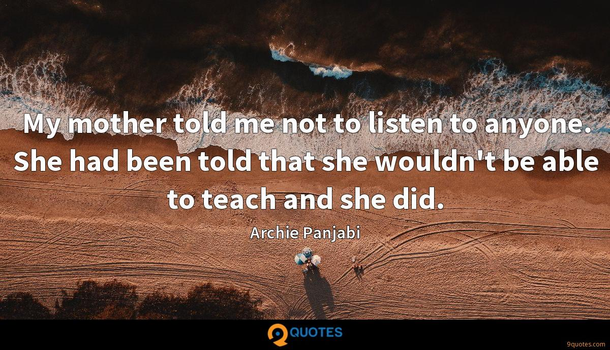 My mother told me not to listen to anyone. She had been told that she wouldn't be able to teach and she did.