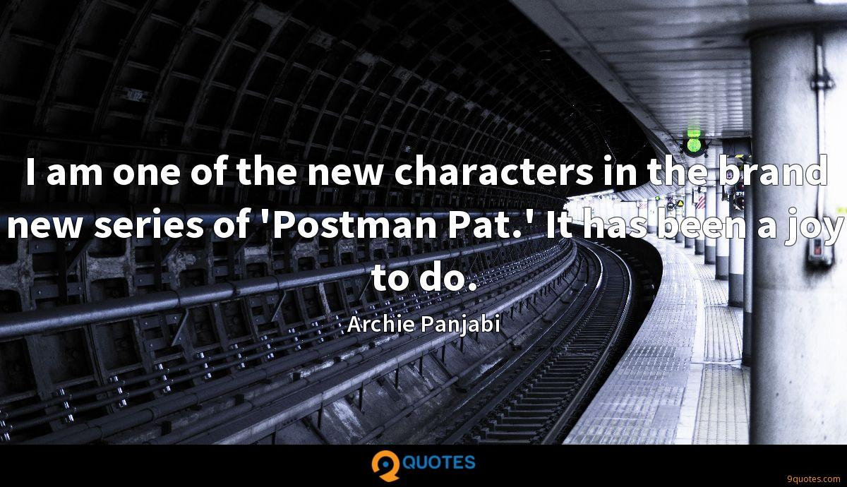 I am one of the new characters in the brand new series of 'Postman Pat.' It has been a joy to do.