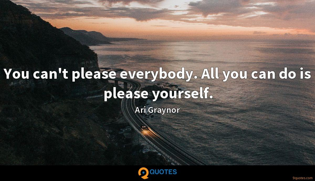 You can't please everybody. All you can do is please yourself.