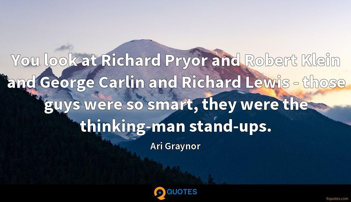You look at Richard Pryor and Robert Klein and George Carlin and Richard Lewis - those guys were so smart, they were the thinking-man stand-ups.
