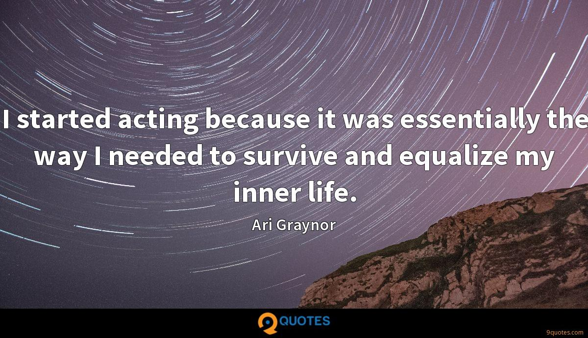 I started acting because it was essentially the way I needed to survive and equalize my inner life.