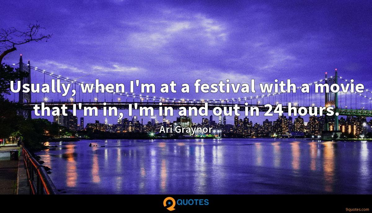 Usually, when I'm at a festival with a movie that I'm in, I'm in and out in 24 hours.