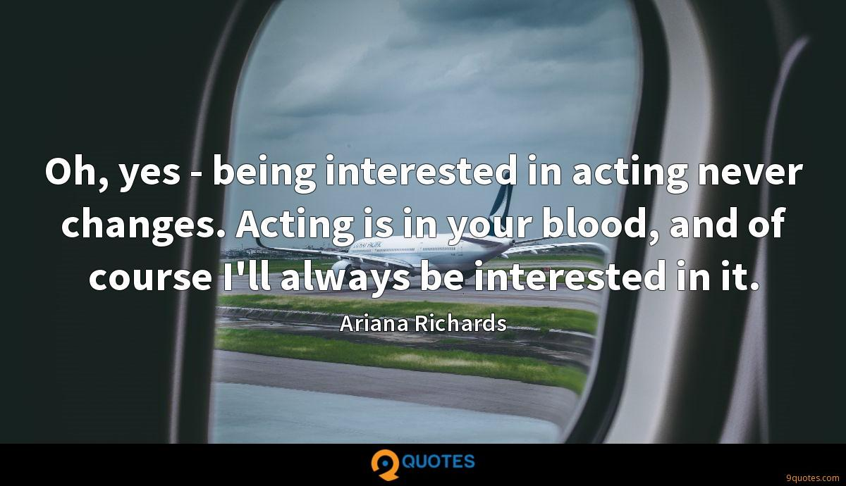 Oh, yes - being interested in acting never changes. Acting is in your blood, and of course I'll always be interested in it.