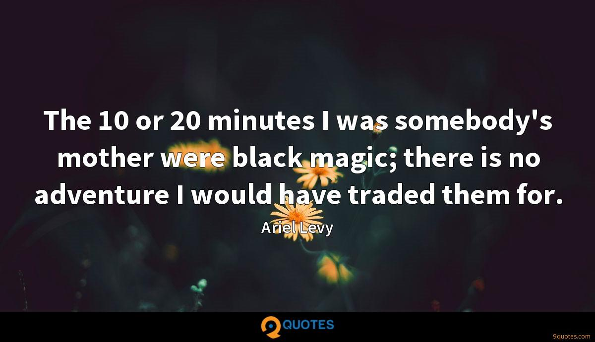 The 10 or 20 minutes I was somebody's mother were black magic; there is no adventure I would have traded them for.