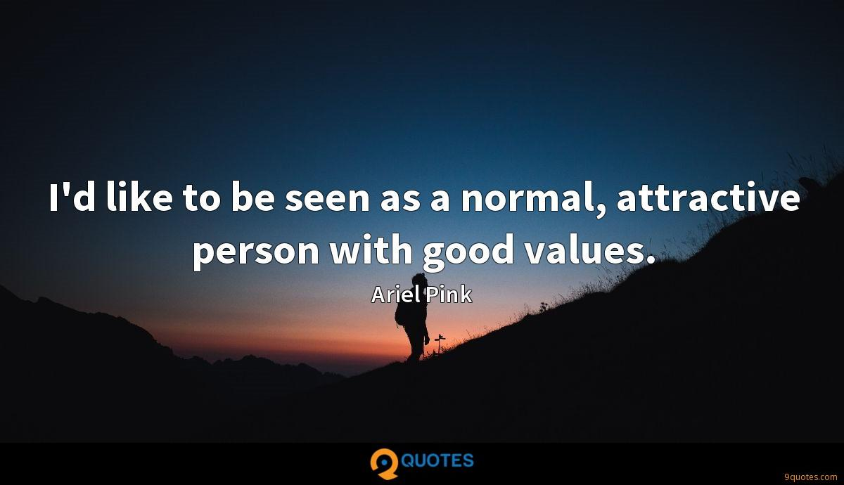 I'd like to be seen as a normal, attractive person with good values.