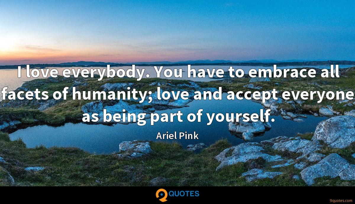 I love everybody. You have to embrace all facets of humanity; love and accept everyone as being part of yourself.