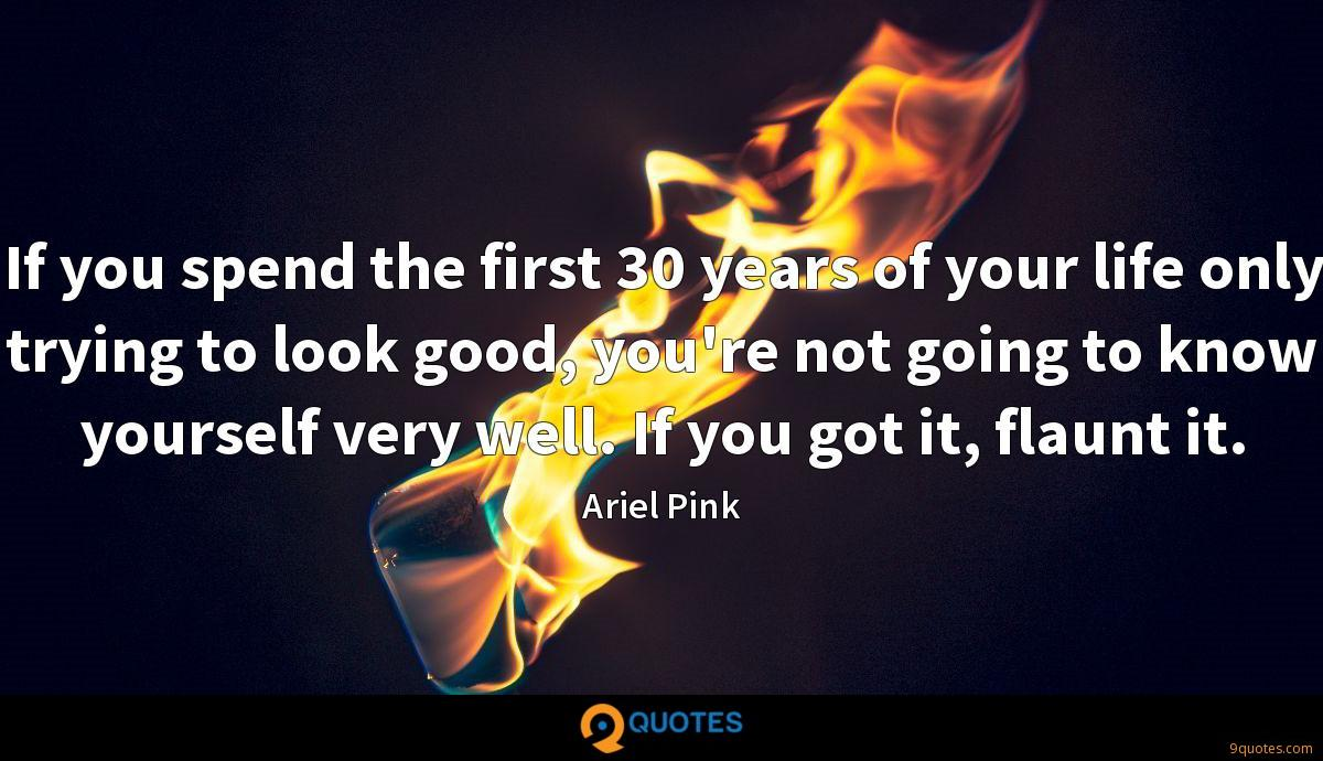 If you spend the first 30 years of your life only trying to look good, you're not going to know yourself very well. If you got it, flaunt it.