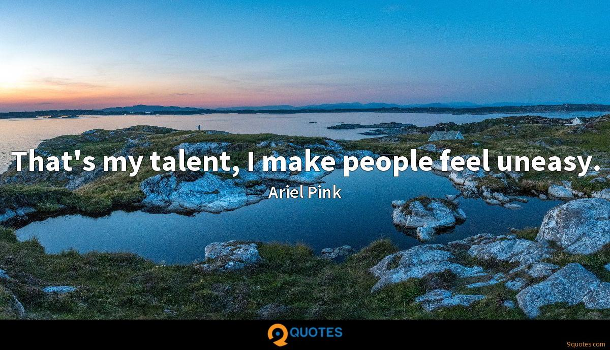 That's my talent, I make people feel uneasy.