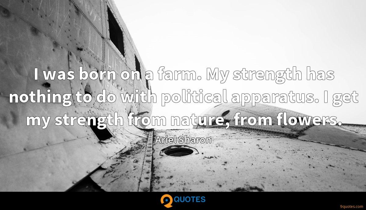 I was born on a farm. My strength has nothing to do with political apparatus. I get my strength from nature, from flowers.