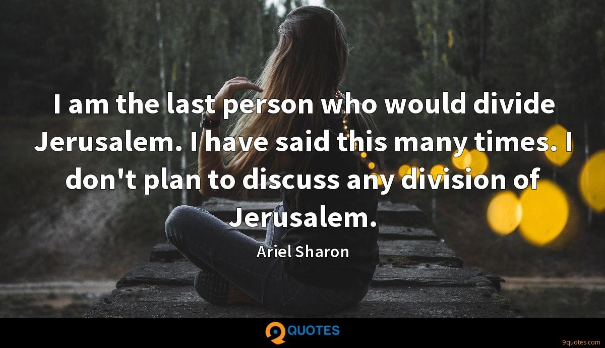 I am the last person who would divide Jerusalem. I have said this many times. I don't plan to discuss any division of Jerusalem.