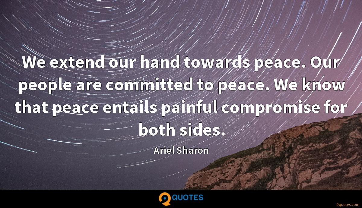 We extend our hand towards peace. Our people are committed to peace. We know that peace entails painful compromise for both sides.