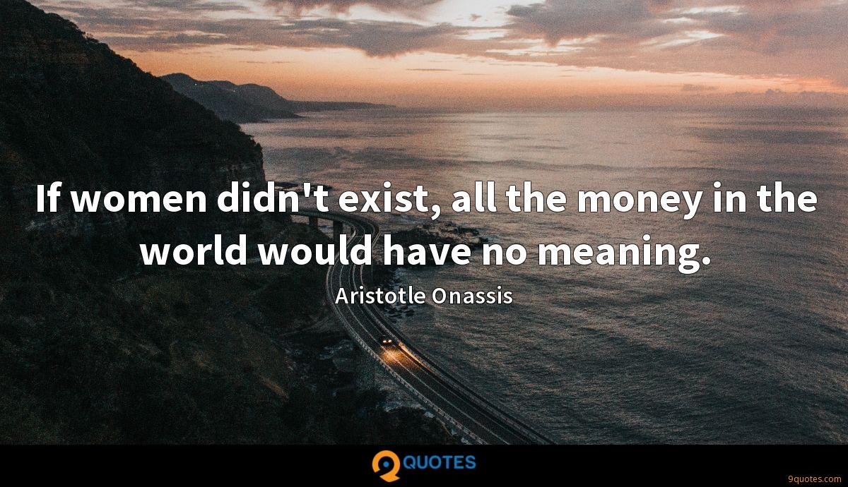 If women didn't exist, all the money in the world would have no meaning.