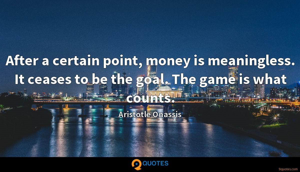 After a certain point, money is meaningless. It ceases to be the goal. The game is what counts.