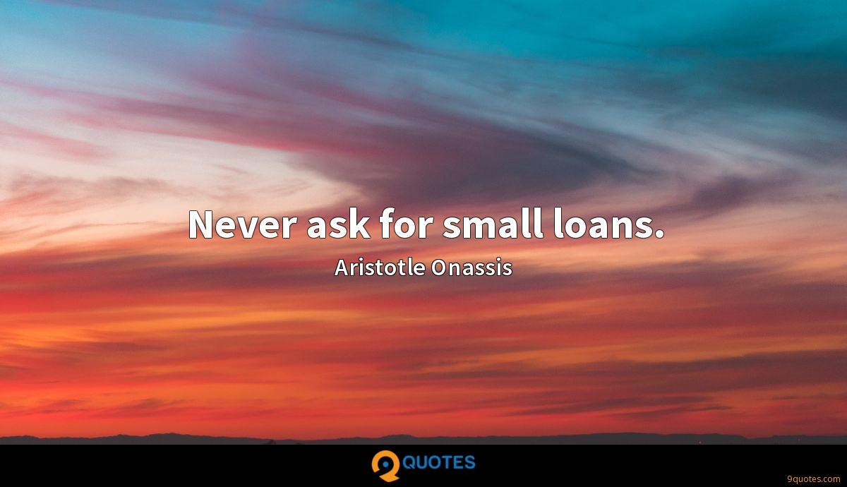 Never ask for small loans.