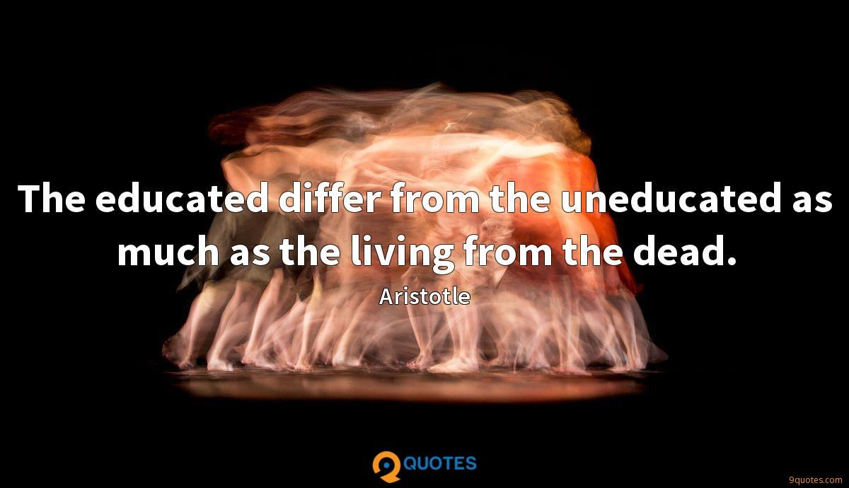 The educated differ from the uneducated as much as the living from the dead.