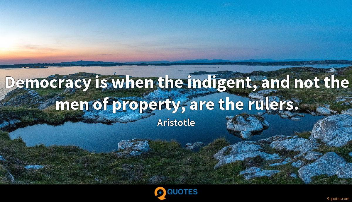 Democracy is when the indigent, and not the men of property, are the rulers.