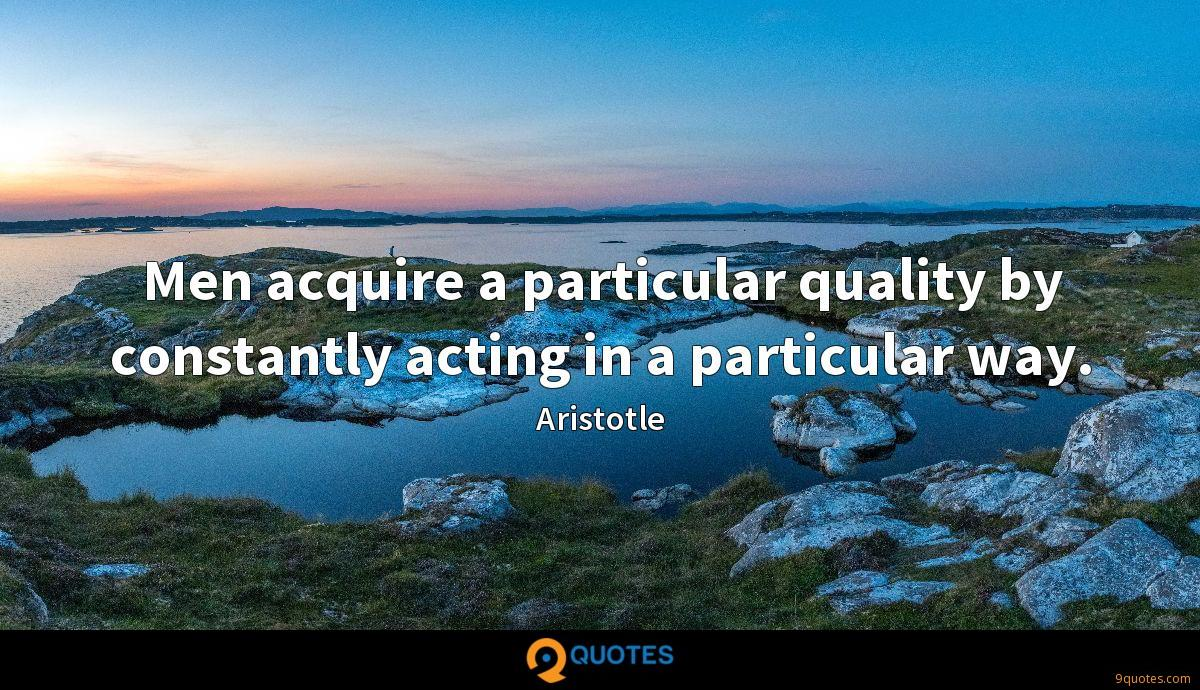 Men acquire a particular quality by constantly acting in a particular way.