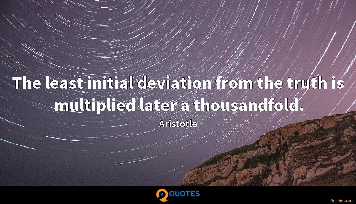 The least initial deviation from the truth is multiplied later a thousandfold.