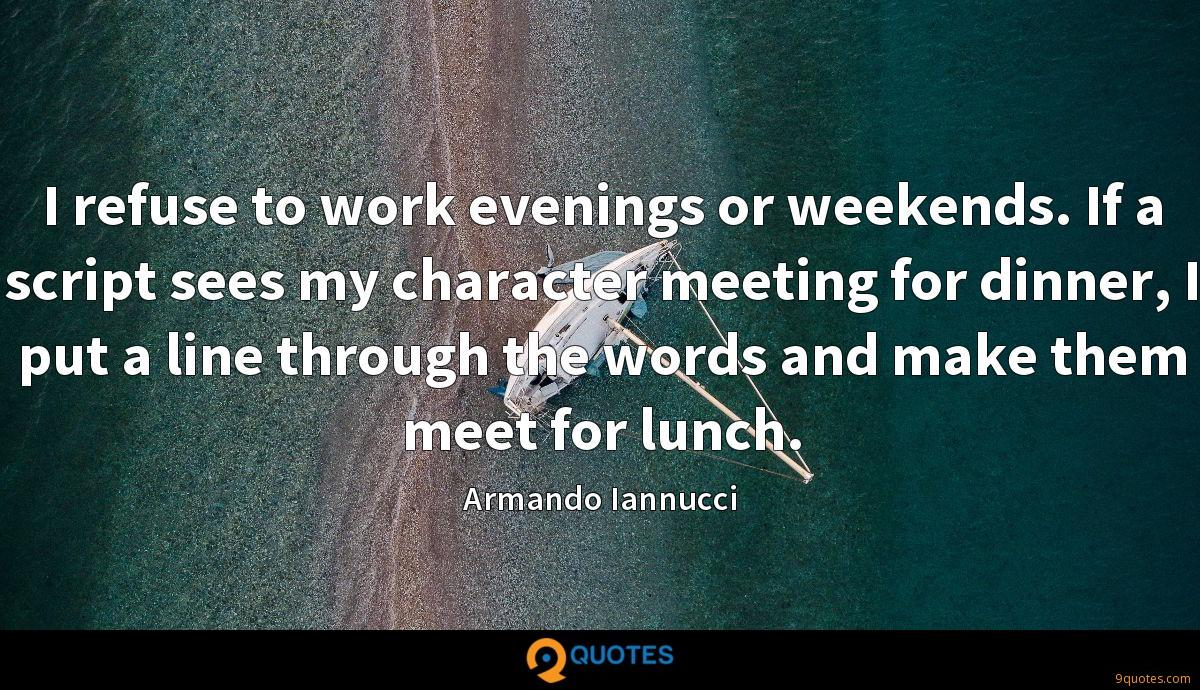 I refuse to work evenings or weekends. If a script sees my character meeting for dinner, I put a line through the words and make them meet for lunch.