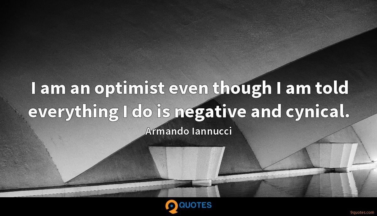 I am an optimist even though I am told everything I do is negative and cynical.