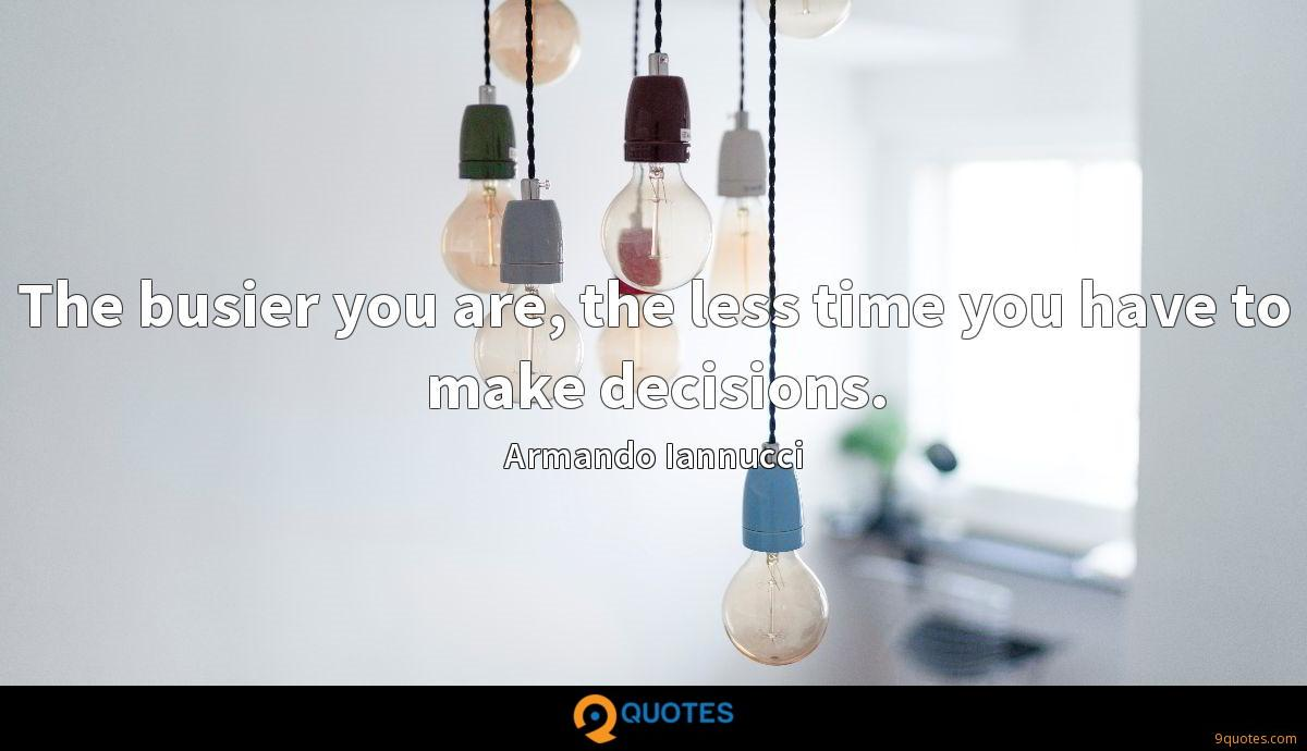 The busier you are, the less time you have to make decisions.