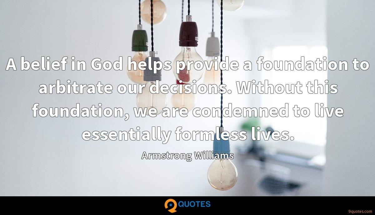 A belief in God helps provide a foundation to arbitrate our decisions. Without this foundation, we are condemned to live essentially formless lives.