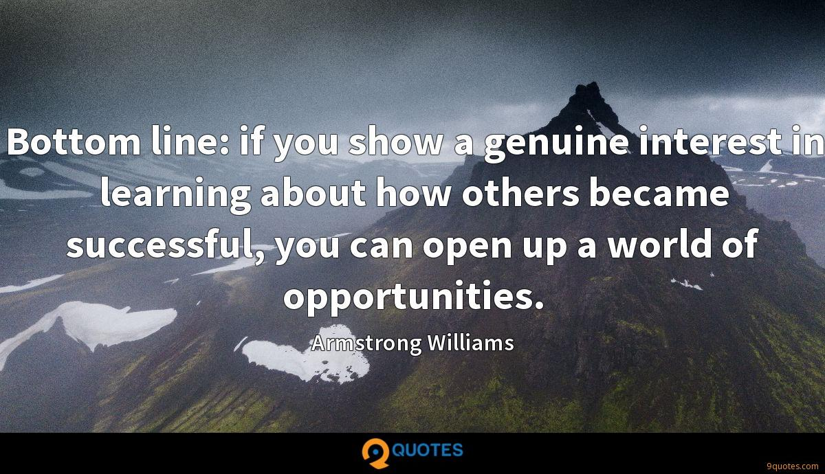 Bottom line: if you show a genuine interest in learning about how others became successful, you can open up a world of opportunities.