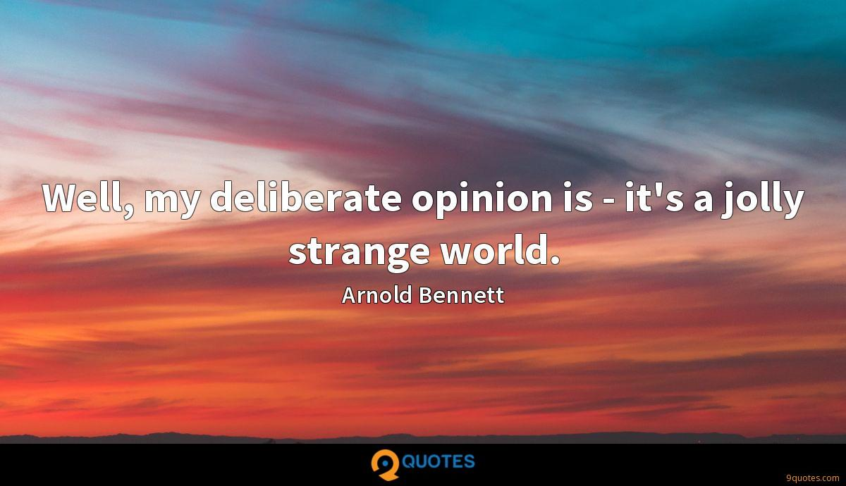 Well, my deliberate opinion is - it's a jolly strange world.