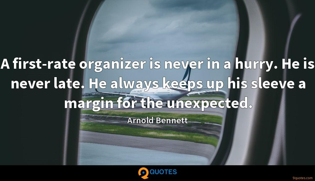 A first-rate organizer is never in a hurry. He is never late. He always keeps up his sleeve a margin for the unexpected.