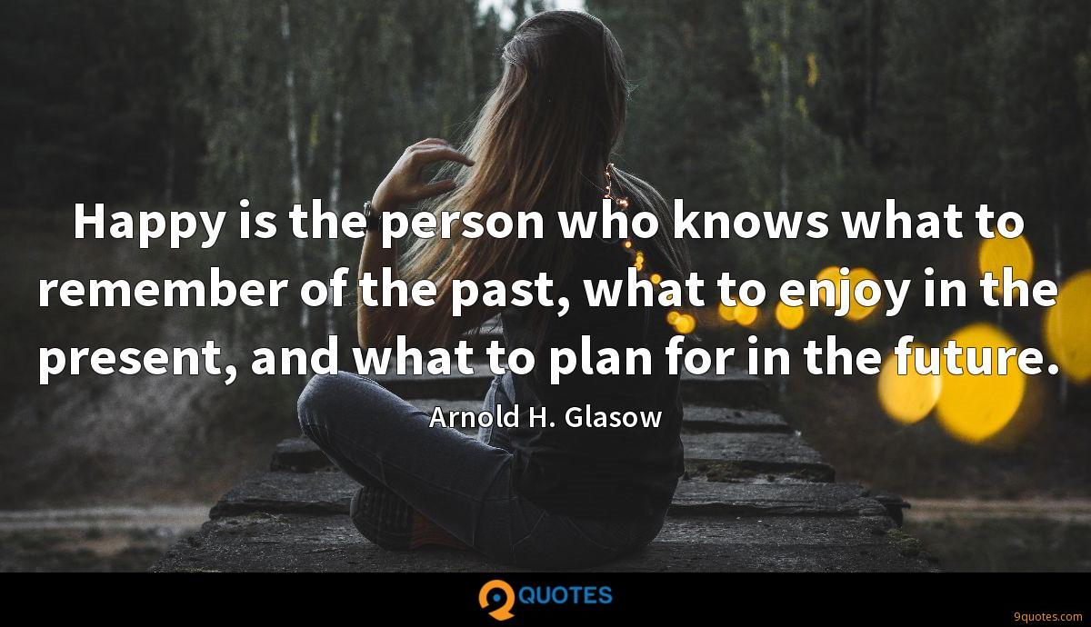 Happy is the person who knows what to remember of the past, what to enjoy in the present, and what to plan for in the future.