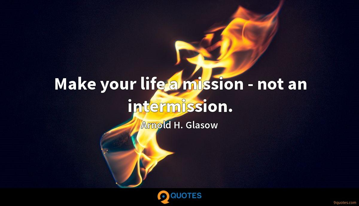 Make your life a mission - not an intermission.