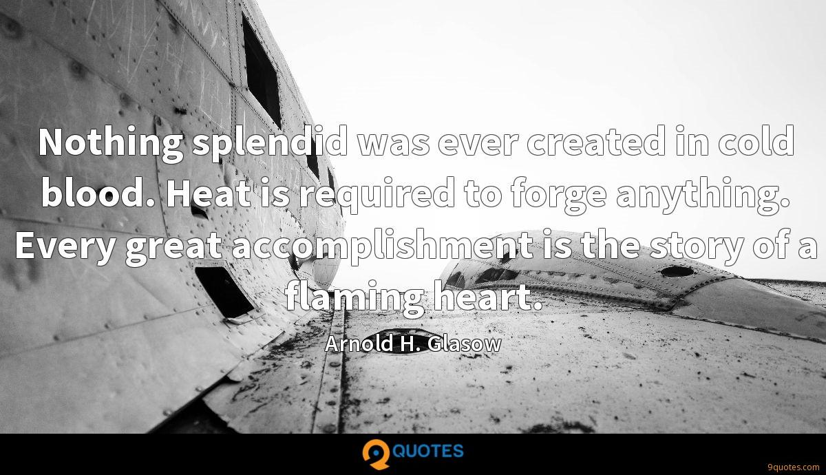 Nothing splendid was ever created in cold blood. Heat is required to forge anything. Every great accomplishment is the story of a flaming heart.