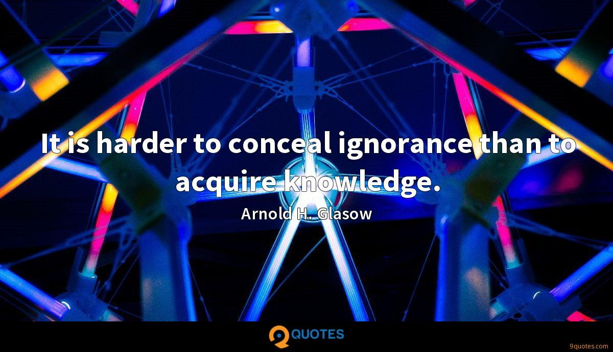 It is harder to conceal ignorance than to acquire knowledge.