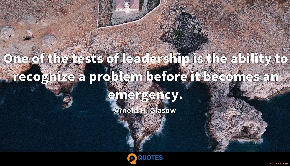 One of the tests of leadership is the ability to recognize a problem before it becomes an emergency.
