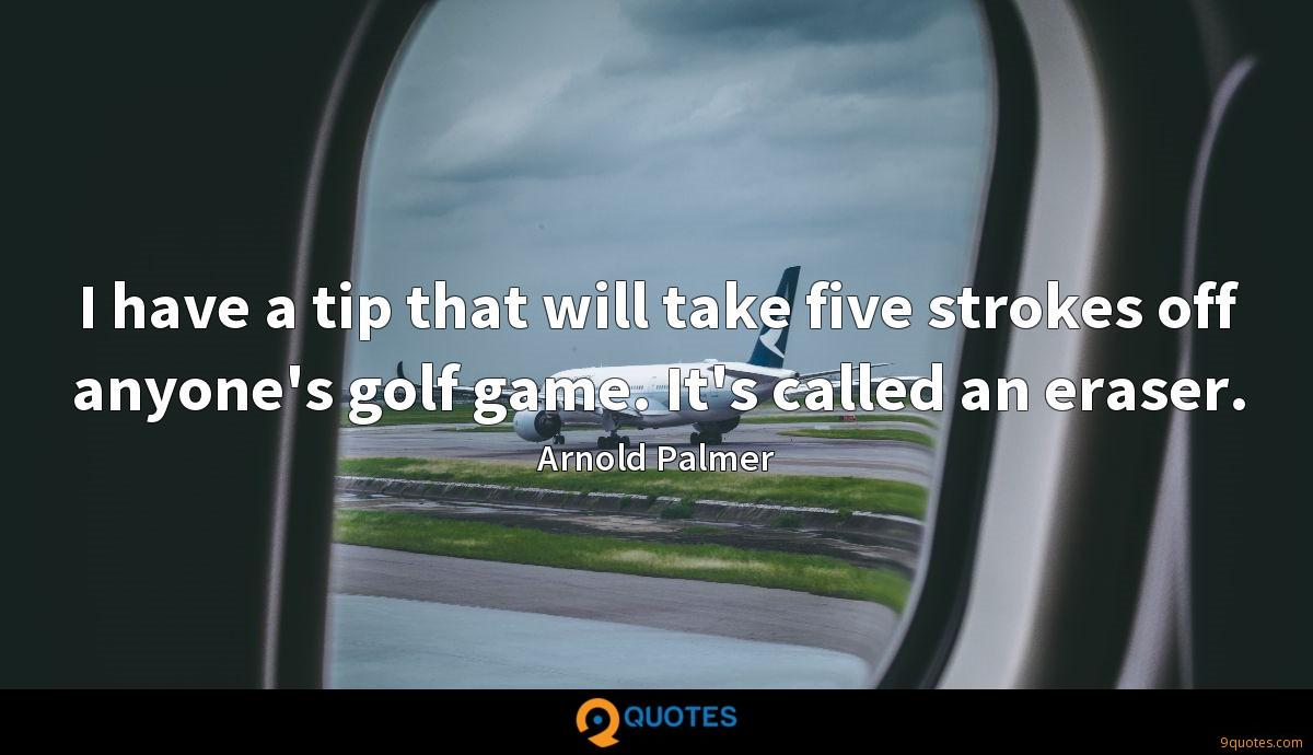 I have a tip that will take five strokes off anyone's golf game. It's called an eraser.