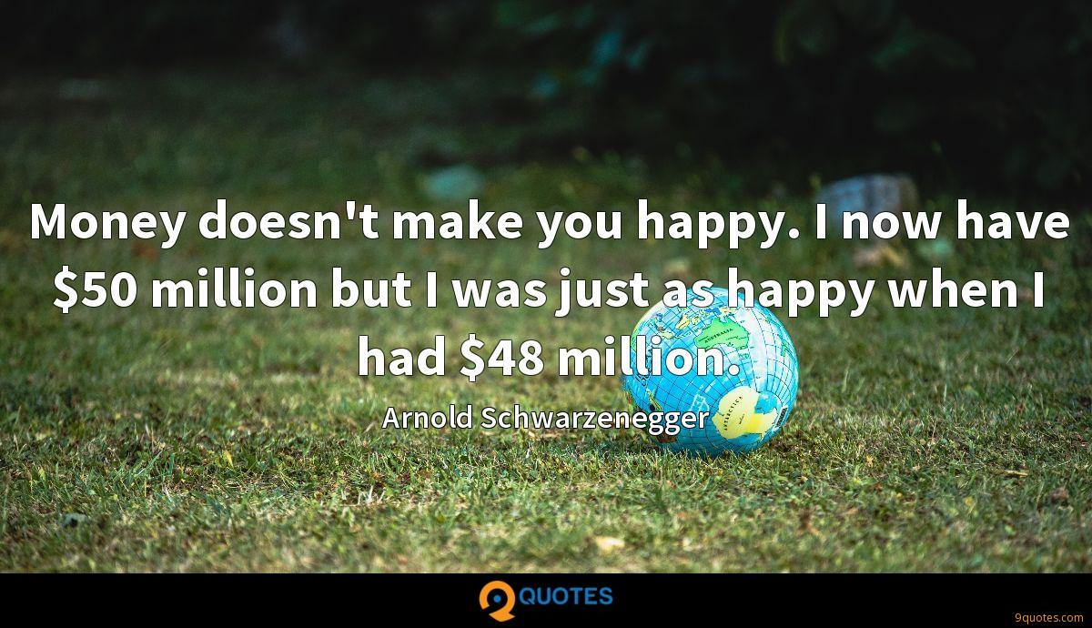 Money doesn't make you happy. I now have $50 million but I was just as happy when I had $48 million.