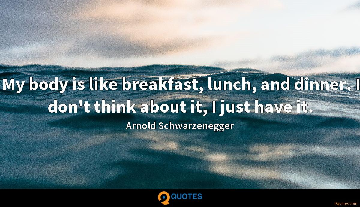 My body is like breakfast, lunch, and dinner. I don't think about it, I just have it.